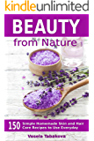 Beauty from Nature: 150 Simple Homemade Skin and Hair Care Recipes to Use Everyday: Organic Beauty on a Budget (Herbal and Natural Remedies for Healhty Skin Care Book 3)