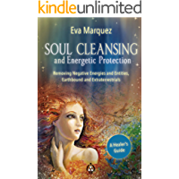 Soul Cleansing and Energetic Protection : Removing Negative Energies and Entities, Earthbound and Extraterrestrial
