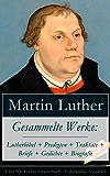 Gesammelte Werke: Lutherbibel + Predigten + Traktate + Briefe + Gedichte + Biografie (Über 100 Titel in einem Buch - Vollständige Ausgaben): 95 Thesen ... zu Rom, vom Teufel gestiftet und mehr