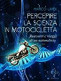 Percepire la scienza in motocicletta: Racconti e viaggi di un naturalista