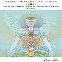 Meridian Tapping and Your Chakras: How to Use Meridian Tapping to Awaken and Clear Your Chakras, Tapping Miracles Series, Book 1