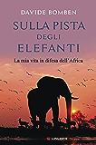 Sulla pista degli elefanti: La mia vita in difesa dell'Africa