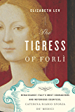 The Tigress of Forli: Renaissance Italy's Most Courageous and Notorious Countess, Caterina Riario Sforza de' Medici
