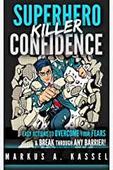 Superhero Killer Confidence: Easy Actions to Boost Your Self-Confidence through the Roof, Overcome Your Fears and Break through Any Barrier: (Become Unstoppable and Live Life to the Fullest) Kindle Edition
