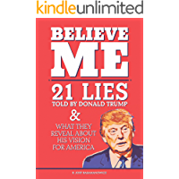 Believe Me: 21 Lies Told By Donald Trump and What They Reveal About His Vision For America