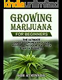 GROWING MARIJUANA FOR BEGINNERS: THE ULTIMATE GUIDE TO GROW MARIJUANA INDOOR & OUTDOOR, AND EVEN START A BUSINESS