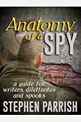 Anatomy of a Spy: A Guide for Writers, Dilettantes, and Spooks Kindle Edition