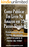 Como Publicar Um Livro Na Amazon Em 13 Passos Simples: Estabeleça Uma Fonte de Renda Passiva Para o Resto da Vida!