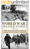 World War 2: Soldier Stories Part VII: The True Bloody Stories From the Pacific Theatre (World War 2 Soldier Stories Book 7)