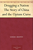 Drugging a Nation The Story of China and the Opium Curse