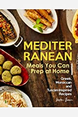 Mediterranean Meals You Can Prep at Home: Greek, Moroccan and Tuscan-Inspired Recipes Kindle Edition