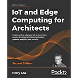IoT and Edge Computing for Architects: Implementing edge and IoT systems from sensors to clouds with communication systems, a