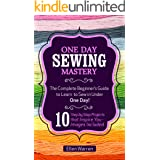 SEWING: ONE DAY SEWING MASTERY: The Complete Beginner's Guide to Learn to Sew in Under 1 Day! - 10 Step by Step Projects That