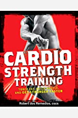 Cardio Strength Training: Torch Fat, Build Muscle, and Get Stronger Faster Kindle Edition