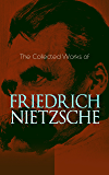 The Collected Works of Friedrich Nietzsche: Thus Spoke Zarathustra, Beyond Good and Evil, Ecce Homo, Genealogy of Morals, Birth of Tragedy, The Antichrist, ... Idols, The Case of Wagner, Letters & Essays