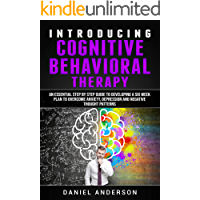 Introducing Cognitive Behavioral Therapy: An Essential Step by Step Guide to Developing a Six Week Plan to Overcome Anxiety, Depression and Negative Thought ... Intelligence and Soft Skills Book 2)