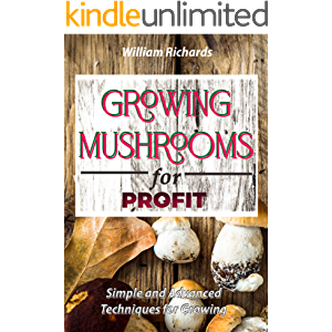 GROWING MUSHROOMS for PROFIT: Simple and Advanced Techniques for Growing