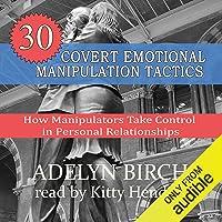 30 Covert Emotional Manipulation Tactics: How Manipulators Take Control in Personal Relationships