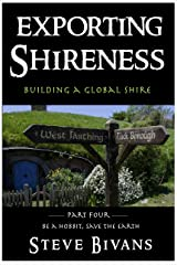 Exporting Shireness: Building the Global Shire (Be a Hobbit, Save the Earth: the Guide to Sustainable Shire Living Book 4) Kindle Edition