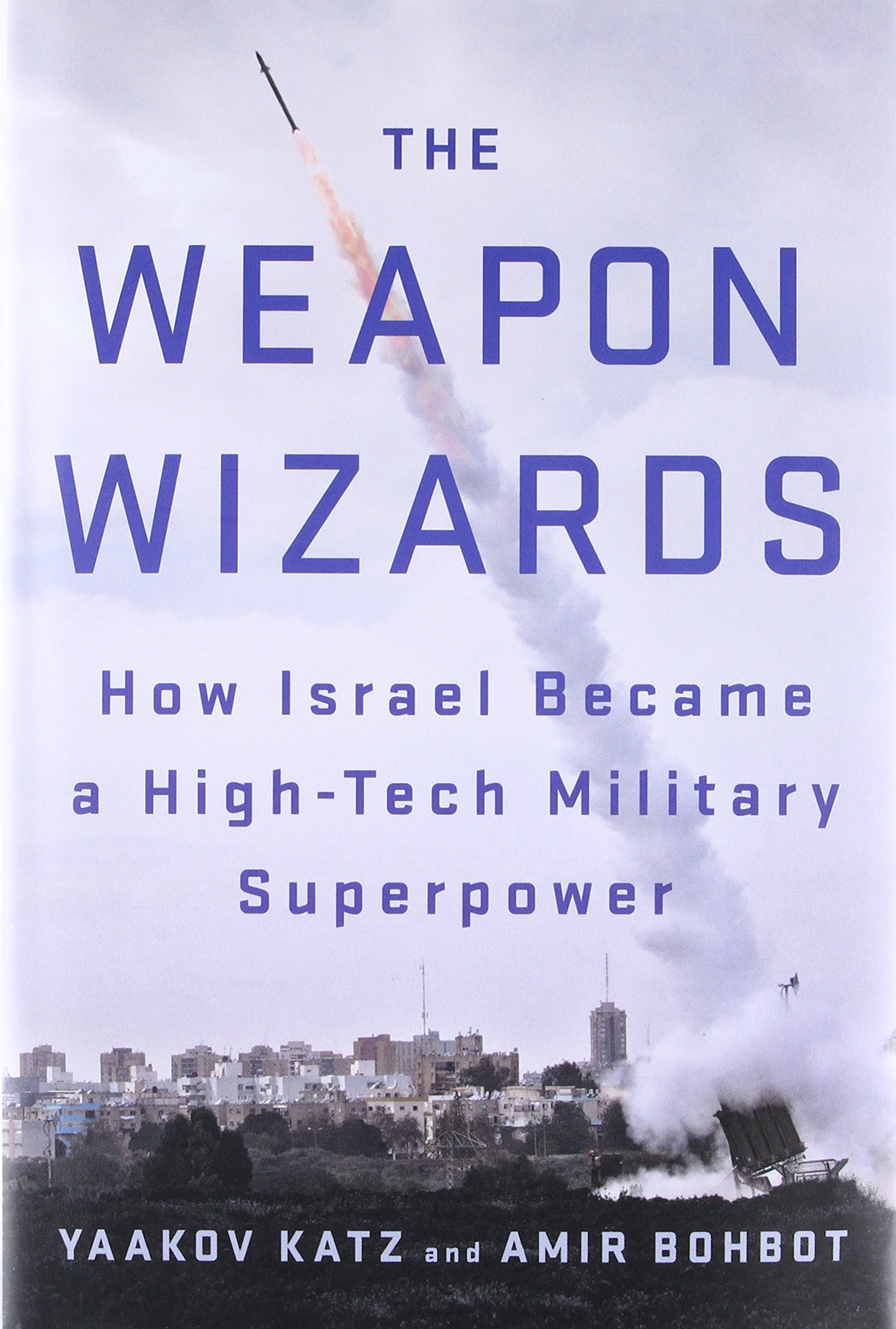 The Weapon Wizards: How Israel Became a High-Tech Military Superpower:  Yaakov Katz, Amir Bohbot: 9781250088338: Middle East: Amazon Canada