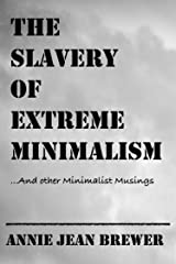 The Slavery of Extreme Minimalism and Other Minimalist Musings Kindle Edition