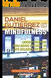 Daniel Gutierrez on Mindfulness: Understanding How Being Present in Life Delivers Results