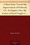 A Short Essay Toward the Improvement of Psalmody Or, An Enquiry How the Psalms of David Ought to Be Translated into Christian Songs, and How Lawful and ... of the Christian Church. (English Edition)