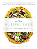 Blissful Basil: Over 100 Plant-Powered Recipes to Unearth Vibrancy, Health & Happiness