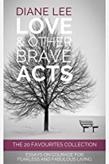 The 20 Favourite Essays Collection (Love & Other Brave Acts series): Essays on courage for fearless and fabulous living Kindle Edition
