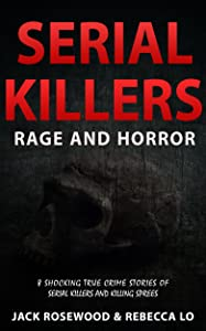 Serial Killers Rage and Horror: 8 Shocking True Crime Stories of Serial Killers and Killing Sprees (Serial Killers Anthology Book 1)
