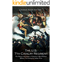 The U.S. 7th Cavalry Regiment: The History and Legacy of America's Most Famous Military Unit during the Indian Wars