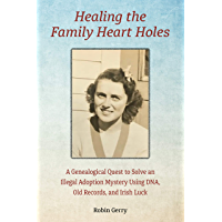 Healing the Family Heart Holes: A Genealogical Quest to Solve an Illegal Adoption Mystery Using DNA, Old Records, and Irish Luck