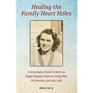 Healing the Family Heart Holes: A Genealogical Quest to Solve an Illegal Adoption Mystery Using DNA, Old Records, and…