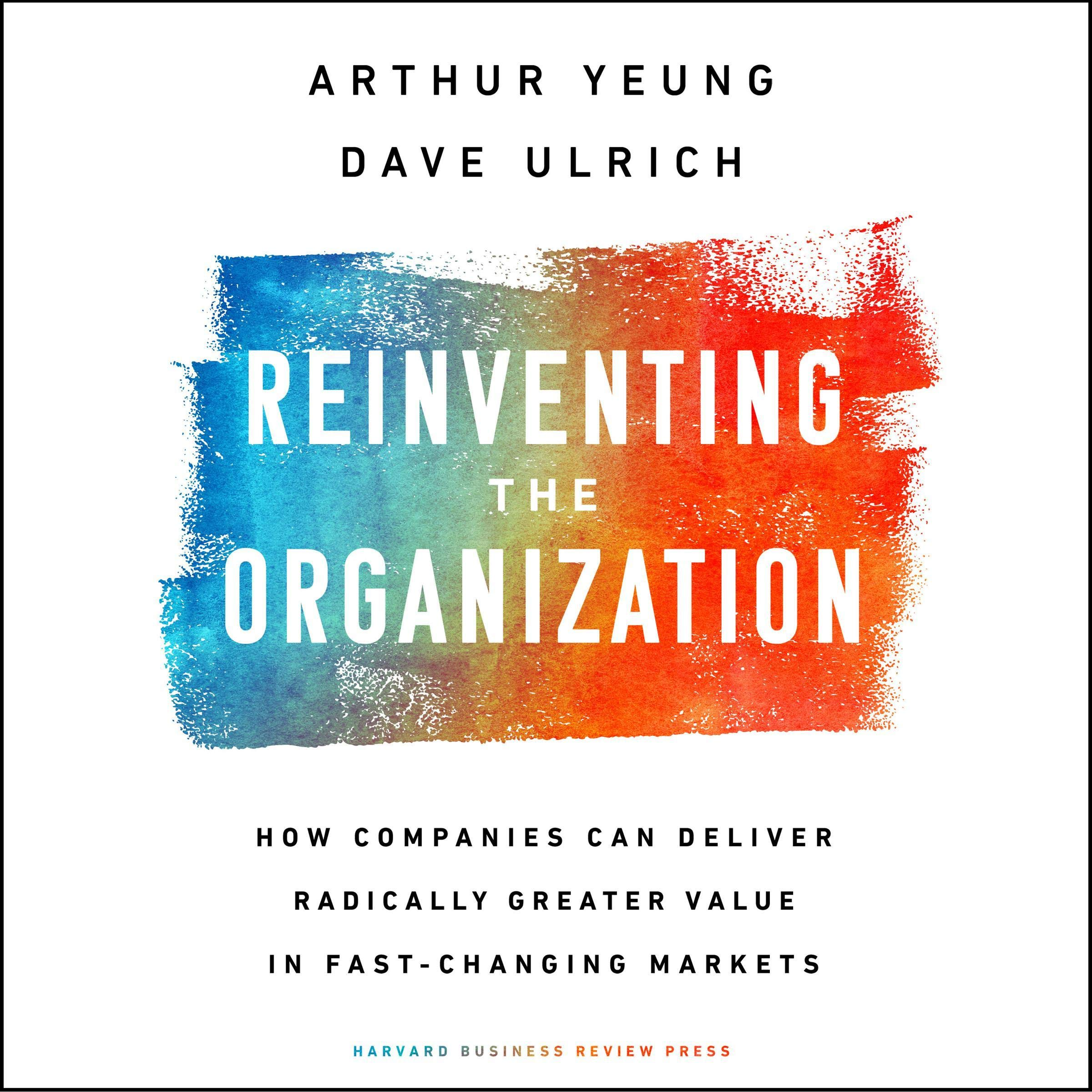 Reinventing The Organization  How Companies Can Deliver Radically Greater Value In Fast Changing Markets