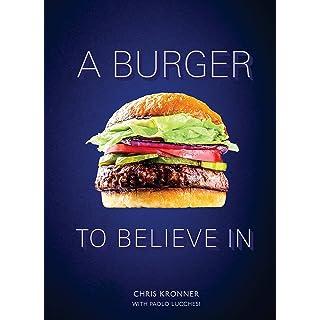 A Burger to Believe In: Recipes and Fundamentals [A Cookbook]