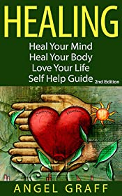 Healing: Heal Your Mind; Heal Your Body; Love Your Life: Self Help Guide (Self Help Guide, Chronic Illness, Energy Work, Energy Healing, Self Healing, Self Esteem)