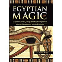 Egyptian Magic: A history of ancient Egyptian magical practices including amulets, names, spells, enchantments, figures, formulae, supernatural ceremonies, and words of power