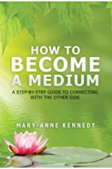 How to Become a Medium: A Step-By-Step Guide to Connecting with the Other Side Kindle Edition