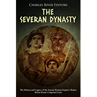 The Severan Dynasty: The History and Legacy of the Ancient Roman Empire's Rulers Before Rome's Imperial Crisis (English Edition)