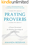 Praying Proverbs: A Prayer Devotional for Wisdom, Knowledge and Understanding