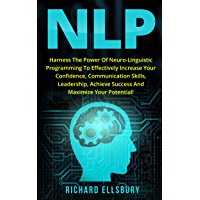 NLP: Harness the Power of Neuro-Linguistic Programming to Effectively Increase Your Confidence, Communication Skills, Leadership, Achieve Success and Maximize Your Potential (English Edition)