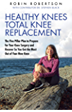 Healthy Knees Total Knee Replacement: The Five Pillar Plan to Prepare for Your Knee Surgery and Recover So You Get the…