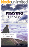 Praying Hands: How to Pray the Right Way (Prayer, Praying, How to pray Book 1)