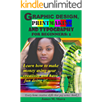 Graphic Design, Printmaking and Typography for beginners: Learn how to make money using your creativity and have fun doing it! (Every home creative skills that pay series Book 1)