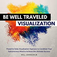 Be Well Traveled Visualization: Powerful Daily Visualization Hypnosis to Condition Your Subconscious Mind to Achieve the…