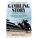 The Greatest Gambling Story Ever Told: A True Tale of Three Gamblers, The Kentucky Derby, and the Mexican Cartel