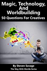 Magic, Technology, And Worldbuilding: 50 Questions For Creatives (The Way With Worlds Series)