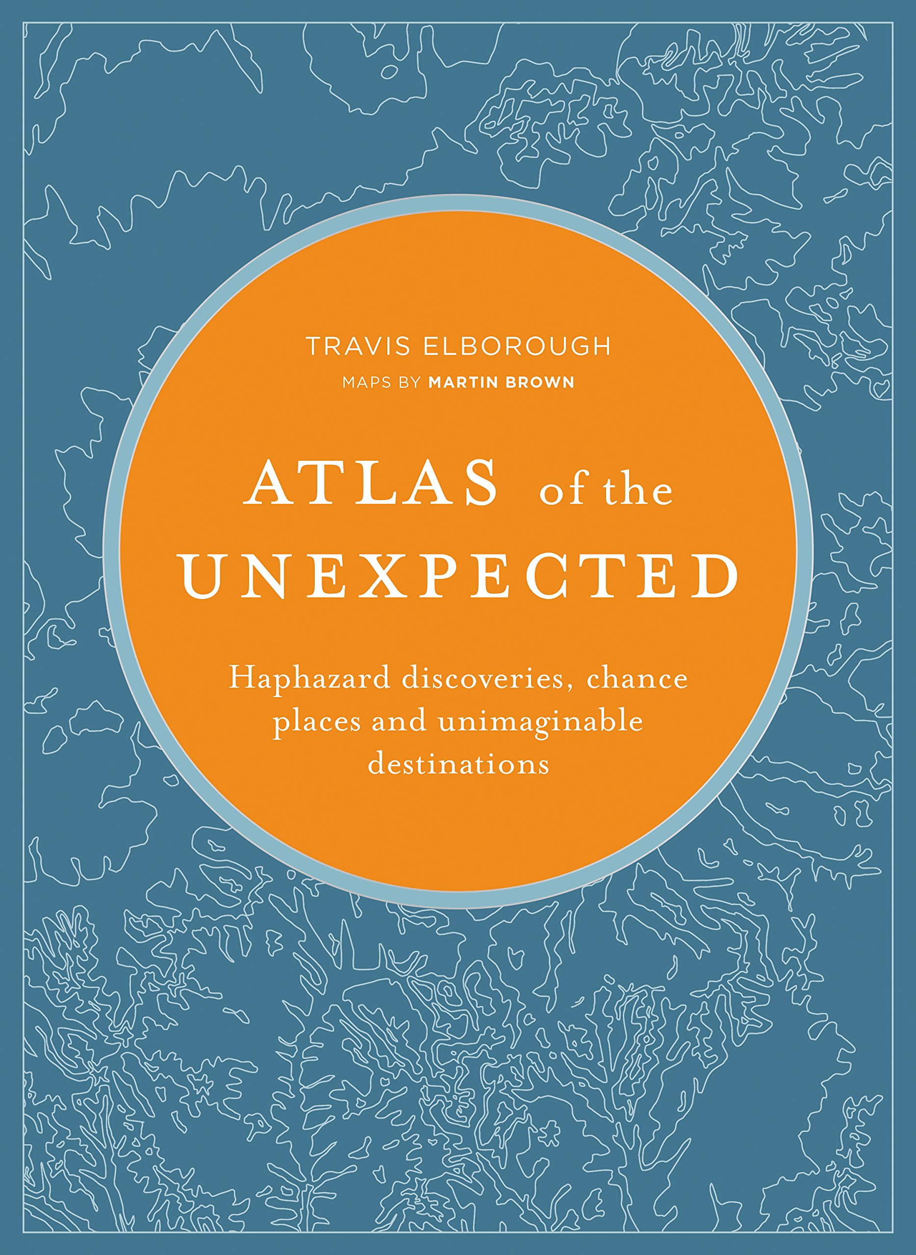 Atlas of the Unexpected: Haphazard discoveries, chance places and unimaginable destinations (Unexpected Atlases) by White Lion Publishing