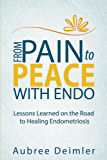 From Pain to Peace With Endo: Lessons Learned on the Road to Healing Endometriosis