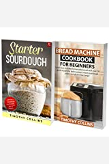 Starter Sourdough for Beginners: 2 Books In 1: Learn How To Bake Homemade Bread Using Bread Machine And Starter Sourdough With Over 200 Recipes Cookbook Kindle Edition